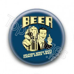 Badge : Beer helping white guys dance since 1842