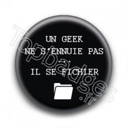 Badge Un geek ne s'ennuie pas... il se fichier