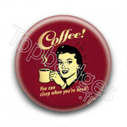 Badge : Coffee! you can sleep when you're dead